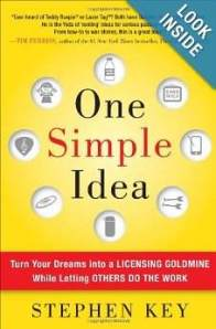 One Simple Idea Turn Your Dreams into a Licensing Goldmine While Letting Others Do the Work Stephen Key